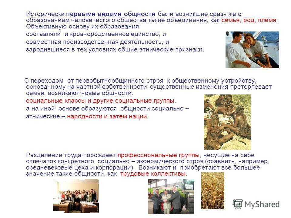 Исторически первыми видами общности были возникшие сразу же с образованием человеческого общества такие объединения, как семья, род, племя. Объективную основу их образования составляли и кровнородственное единство, и совместная производственная деяте