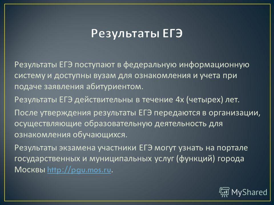 Результаты ЕГЭ поступают в федеральную информационную систему и доступны вузам для ознакомления и учета при подаче заявления абитуриентом. Результаты ЕГЭ действительны в течение 4 х ( четырех ) лет. После утверждения результаты ЕГЭ передаются в орган