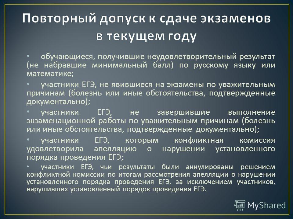 обучающиеся, получившие неудовлетворительный результат ( не набравшие минимальный балл ) по русскому языку или математике ; участники ЕГЭ, не явившиеся на экзамены по уважительным причинам ( болезнь или иные обстоятельства, подтвержденные документаль