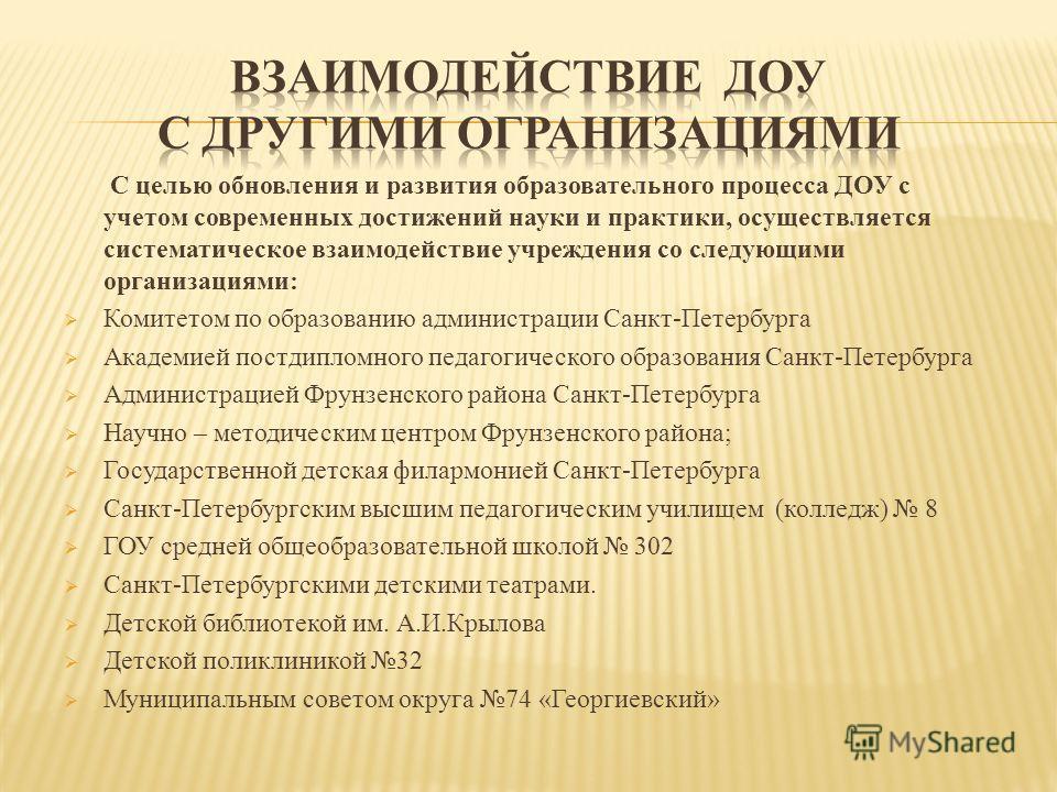 С целью обновления и развития образовательного процесса ДОУ с учетом современных достижений науки и практики, осуществляется систематическое взаимодействие учреждения со следующими организациями: Комитетом по образованию администрации Санкт-Петербург