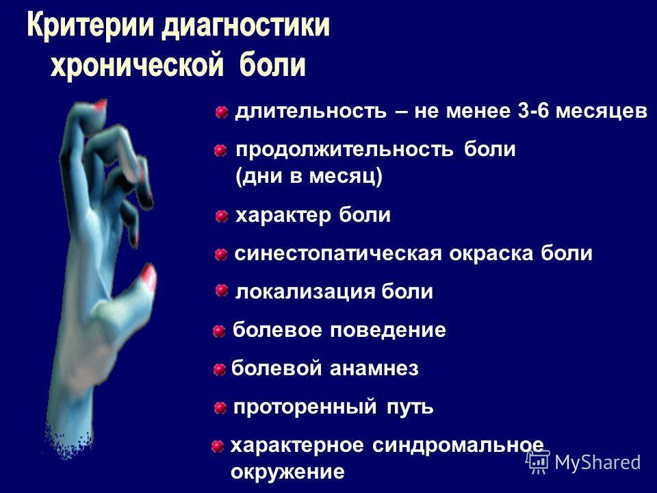 длительность – не менее 3-6 месяцев продолжительность боли (дни в месяц) характер боли синестопатическая окраска боли локализация боли болевое поведение болевой анамнез проторенный путь характерное синдромальное окружение
