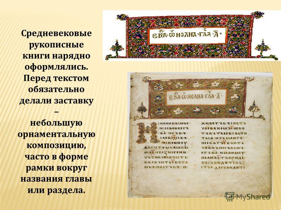 Средневековые рукописные книги нарядно оформлялись. Перед текстом обязательно делали заставку – небольшую орнаментальную композицию, часто в форме рамки вокруг названия главы или раздела.