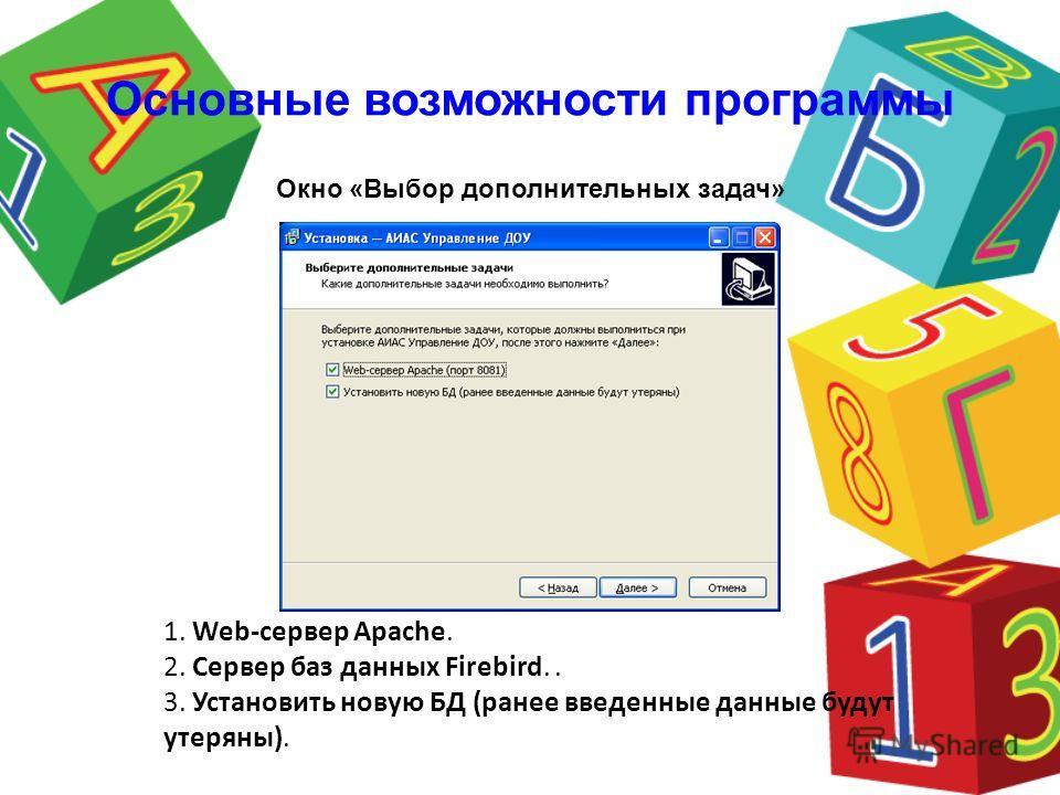 1. Web-сервер Apache. 2. Сервер баз данных Firebird.. 3. Установить новую БД (ранее введенные данные будут утеряны). Окно «Выбор дополнительных задач» Основные возможности программы