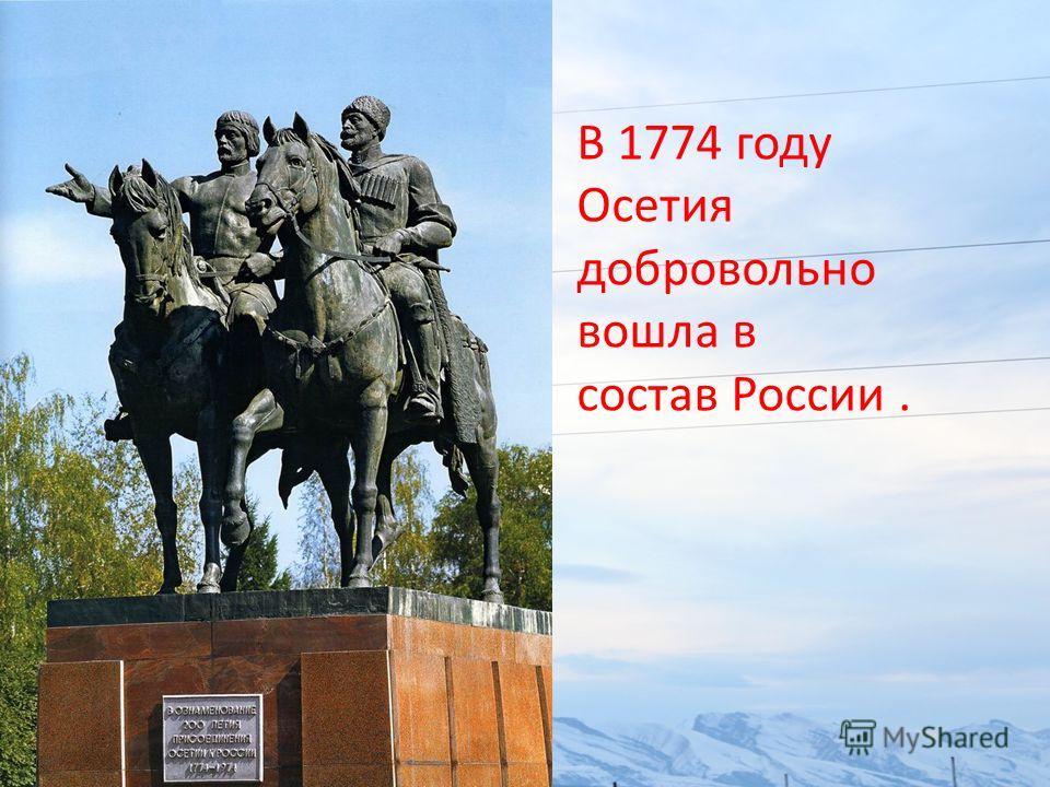 В 1774 году Осетия добровольно вошла в состав России.