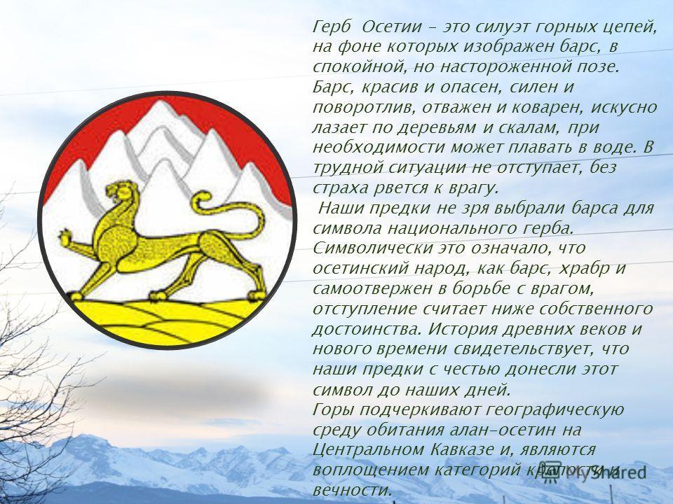 Герб Осетии - это силуэт горных цепей, на фоне которых изображен барс, в спокойной, но настороженной позе. Барс, красив и опасен, силен и поворотлив, отважен и коварен, искусно лазает по деревьям и скалам, при необходимости может плавать в воде. В тр