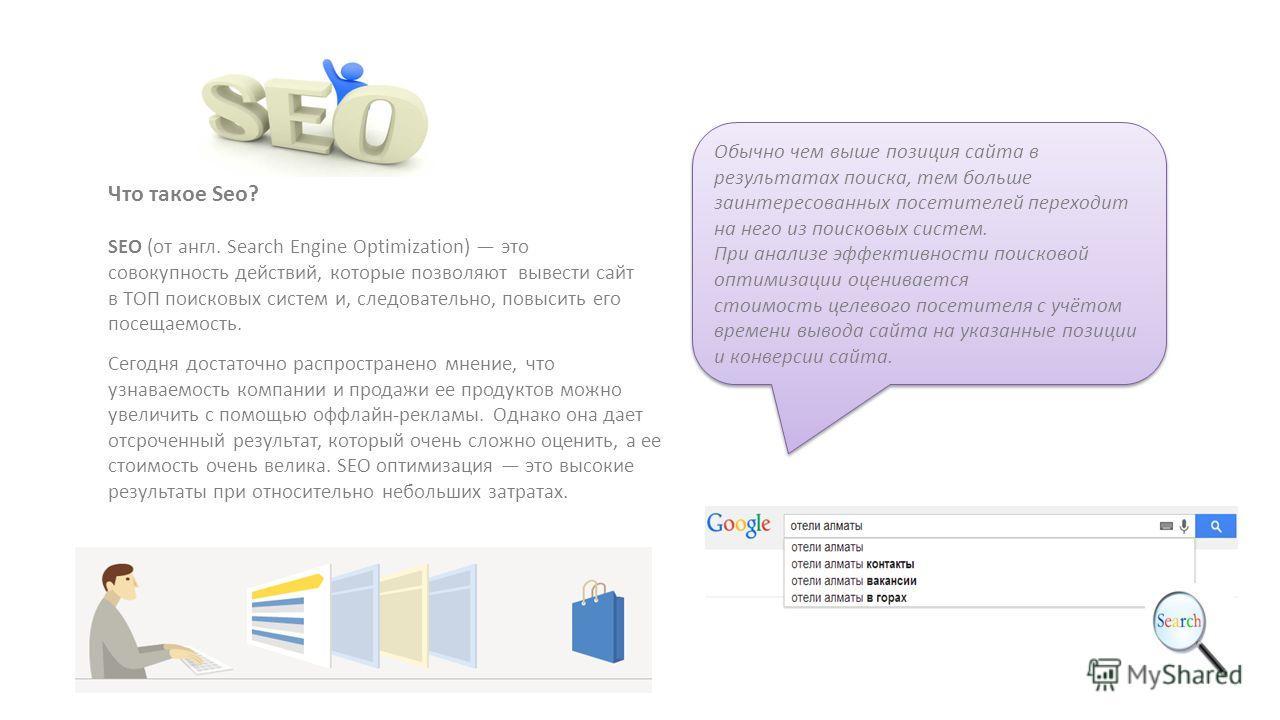 Обычно чем выше позиция сайта в результатах поиска, тем больше заинтересованных посетителей переходит на него из поисковых систем. При анализе эффективности поисковой оптимизации оценивается стоимость целевого посетителя с учётом времени вывода сайта