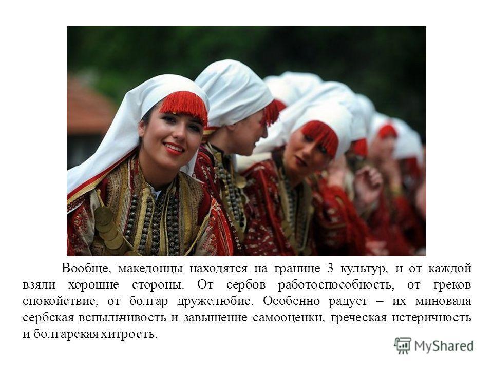 Вообще, македонцы находятся на границе 3 культур, и от каждой взяли хорошие стороны. От сербов работоспособность, от греков спокойствие, от болгар дружелюбие. Особенно радует – их миновала сербская вспыльчивость и завышение самооценки, греческая исте