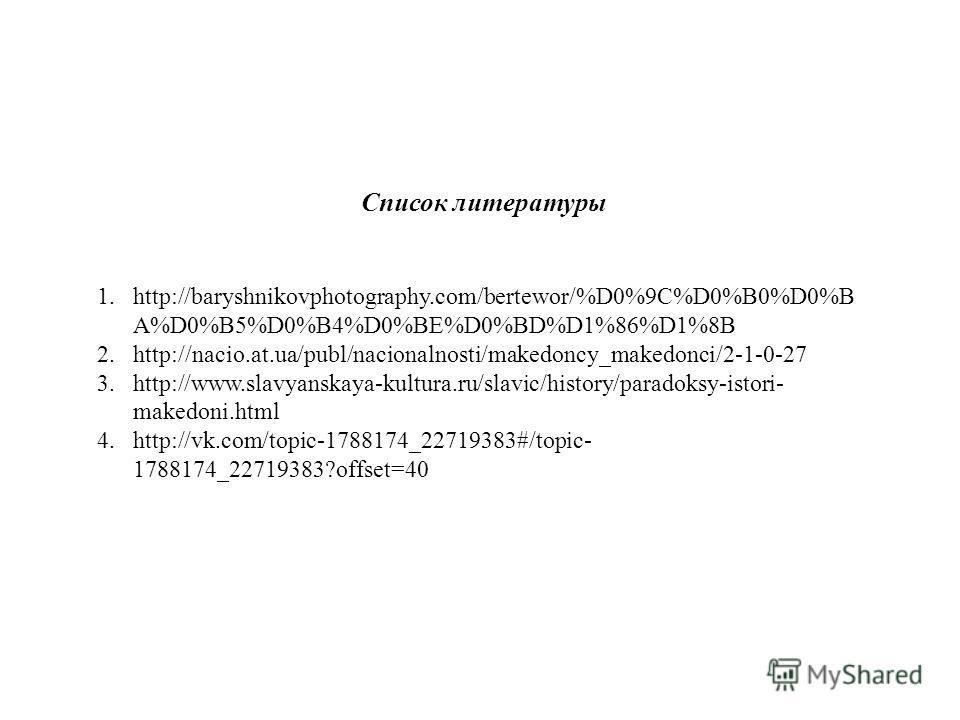 Список литературы 1.http://baryshnikovphotography.com/bertewor/%D0%9C%D0%B0%D0%B A%D0%B5%D0%B4%D0%BE%D0%BD%D1%86%D1%8B 2.http://nacio.at.ua/publ/nacionalnosti/makedoncy_makedonci/2-1-0-27 3.http://www.slavyanskaya-kultura.ru/slavic/history/paradoksy-