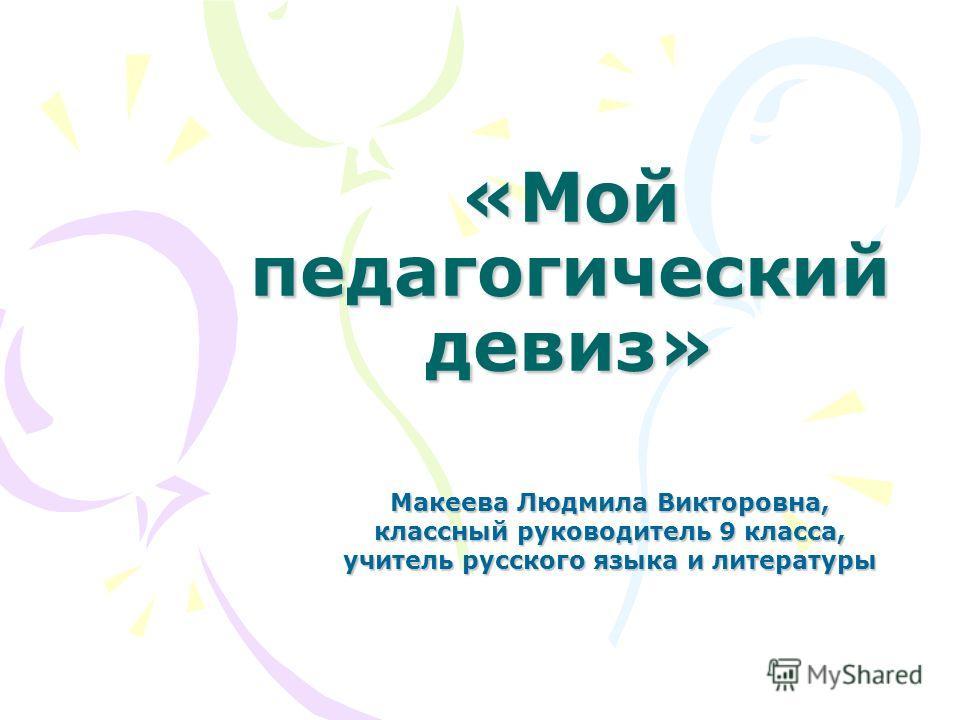 «Мой педагогический девиз» Макеева Людмила Викторовна, классный руководитель 9 класса, учитель русского языка и литературы