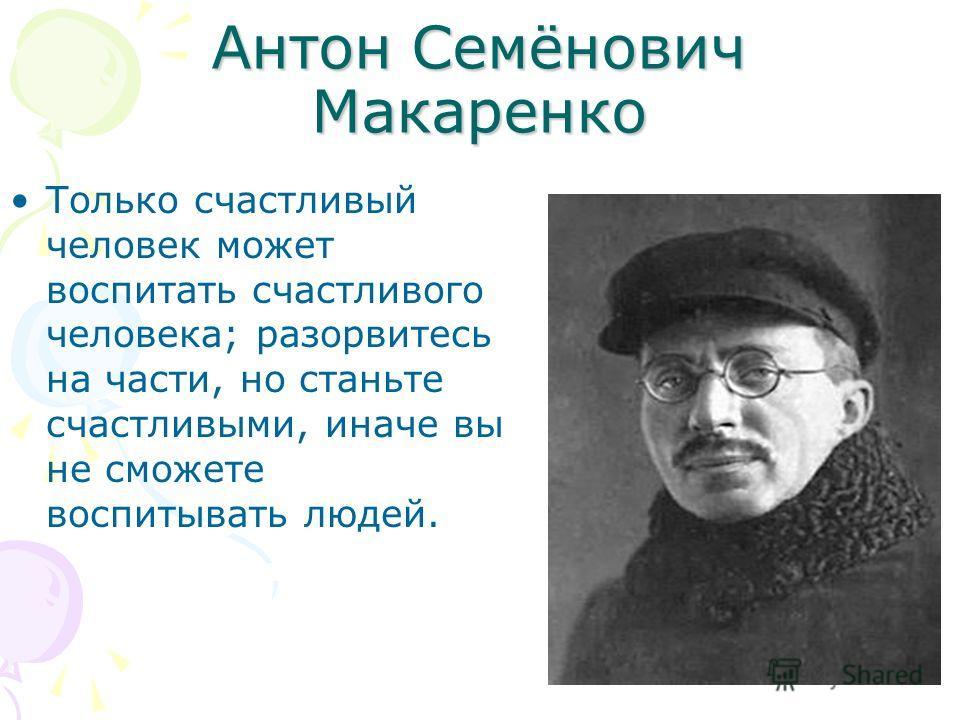 Антон Семёнович Макаренко Только счастливый человек может воспитать счастливого человека; разорвитесь на части, но станьте счастливыми, иначе вы не сможете воспитывать людей.