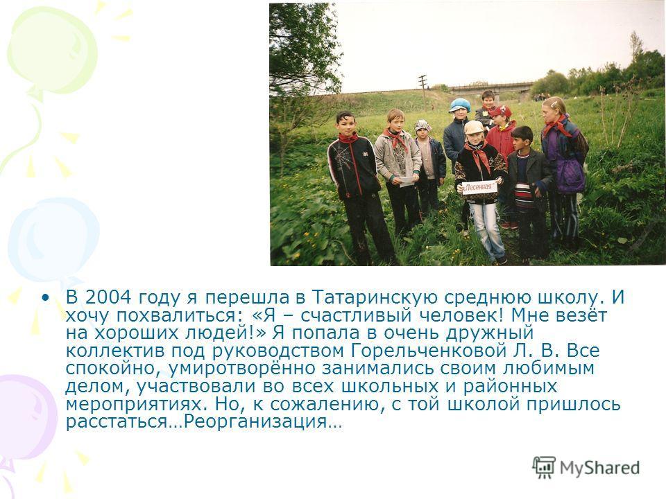 В 2004 году я перешла в Татаринскую среднюю школу. И хочу похвалиться: «Я – счастливый человек! Мне везёт на хороших людей!» Я попала в очень дружный коллектив под руководством Горельченковой Л. В. Все спокойно, умиротворённо занимались своим любимым