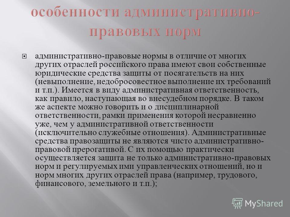 административно - правовые нормы в отличие от многих других отраслей российского права имеют свои собственные юридические средства защиты от посягательств на них ( невыполнение, недобросовестное выполнение их требований и т. п.). Имеется в виду админ
