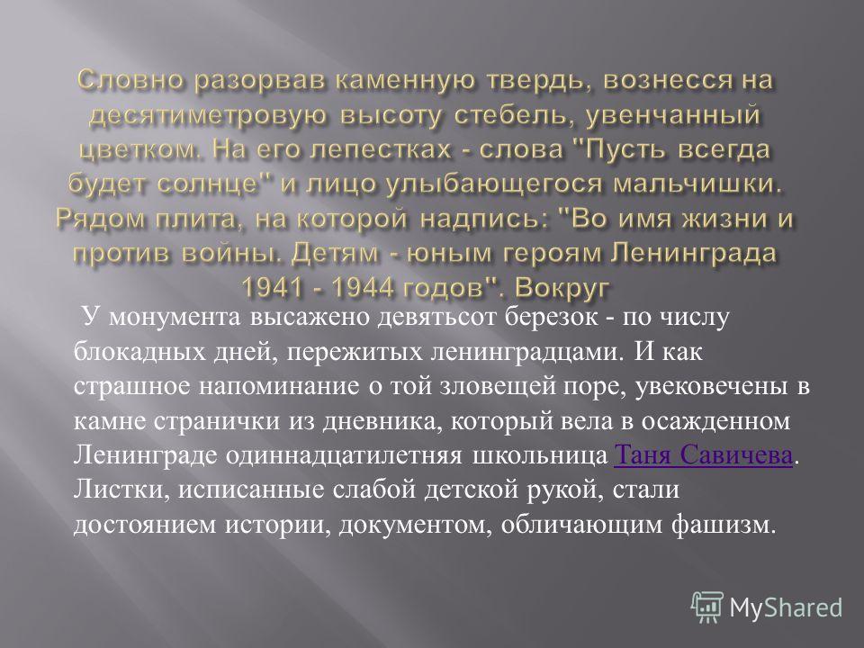 У монумента высажено девятьсот березок - по числу блокадных дней, пережитых ленинградцами. И как страшное напоминание о той зловещей поре, увековечены в камне странички из дневника, который вела в осажденном Ленинграде одиннадцатилетняя школьница Тан