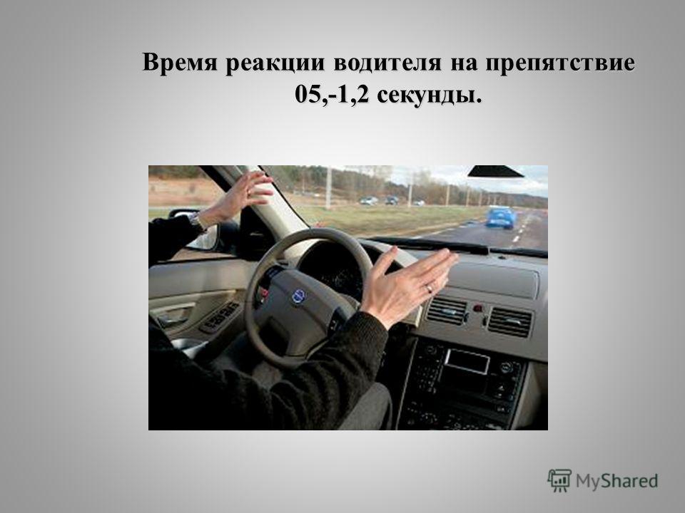 Время реакции водителя на препятствие 05,-1,2 секунды.