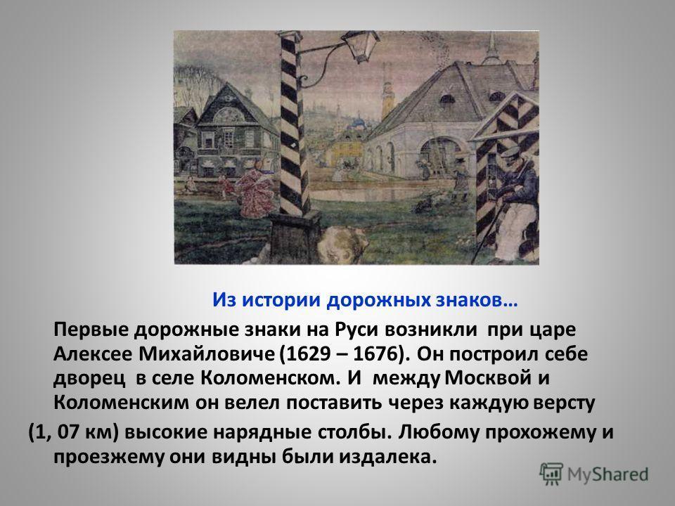Из истории дорожных знаков… Первые дорожные знаки на Руси возникли при царе Алексее Михайловиче (1629 – 1676). Он построил себе дворец в селе Коломенском. И между Москвой и Коломенским он велел поставить через каждую версту (1, 07 км) высокие нарядны
