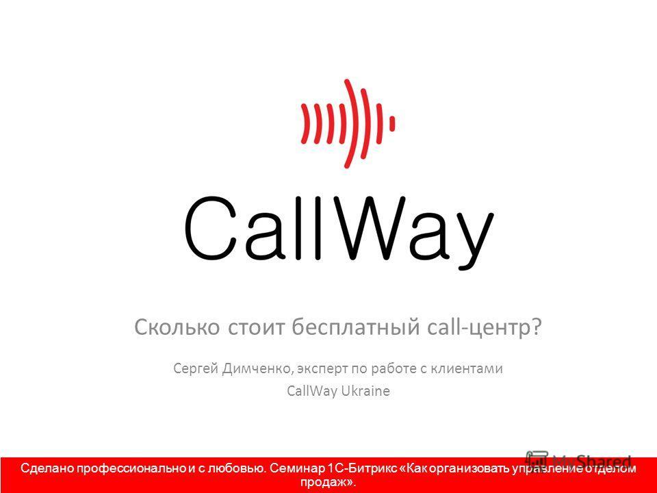 Сколько стоит бесплатный call-центр? Сергей Димченко, эксперт по работе с клиентами CallWay Ukraine Сделано профессионально и с любовью. Семинар 1С-Битрикс «Как организовать управление отделом продаж».