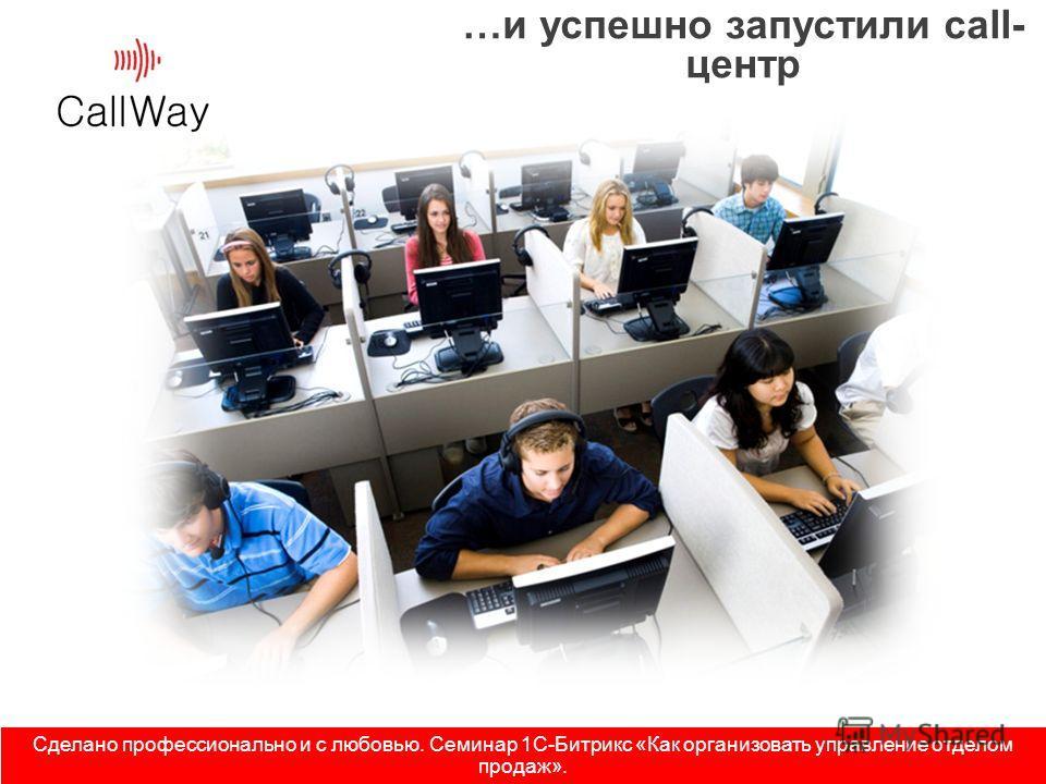 …и успешно запустили call- центр Сделано профессионально и с любовью. Семинар 1С-Битрикс «Как организовать управление отделом продаж».