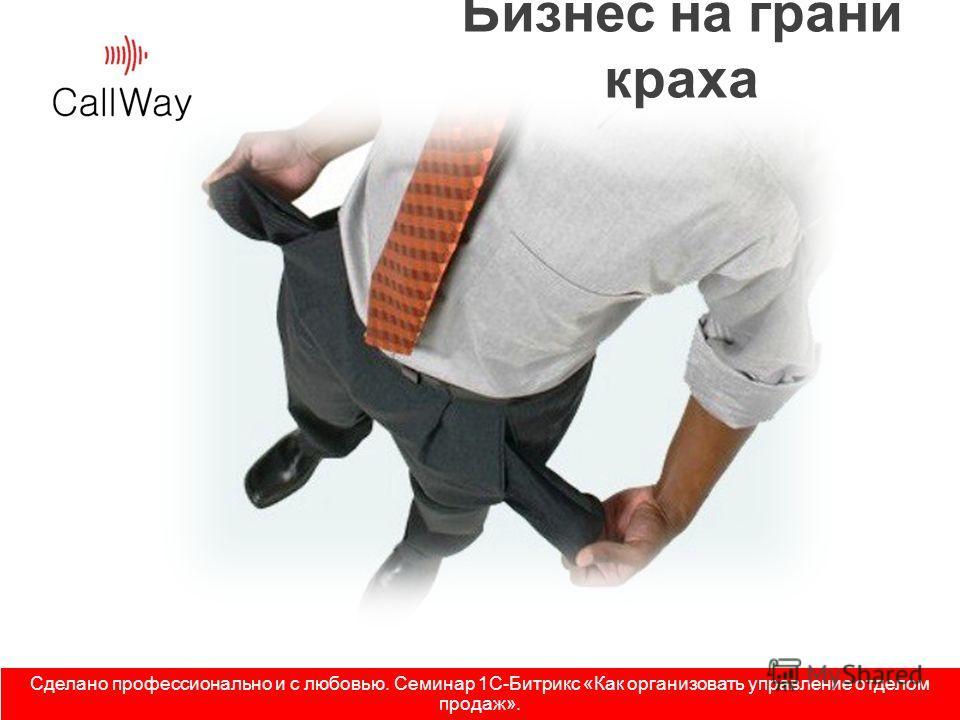 Бизнес на грани краха Сделано профессионально и с любовью. Семинар 1С-Битрикс «Как организовать управление отделом продаж».