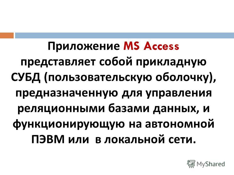 Приложение MS Access представляет собой прикладную СУБД ( пользовательскую оболочку ), предназначенную для управления реляционными базами данных, и функционирующую на автономной ПЭВМ или в локальной сети.