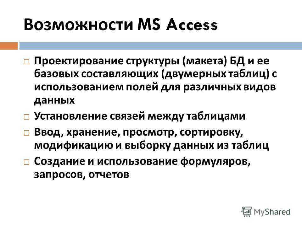 Возможности MS Access Проектирование структуры ( макета ) БД и ее базовых составляющих ( двумерных таблиц ) с использованием полей для различных видов данных Установление связей между таблицами Ввод, хранение, просмотр, сортировку, модификацию и выбо