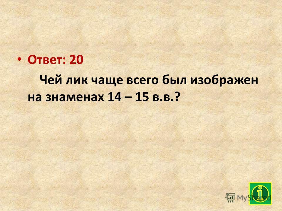 Ответ: 20 Чей лик чаще всего был изображен на знаменах 14 – 15 в.в.?