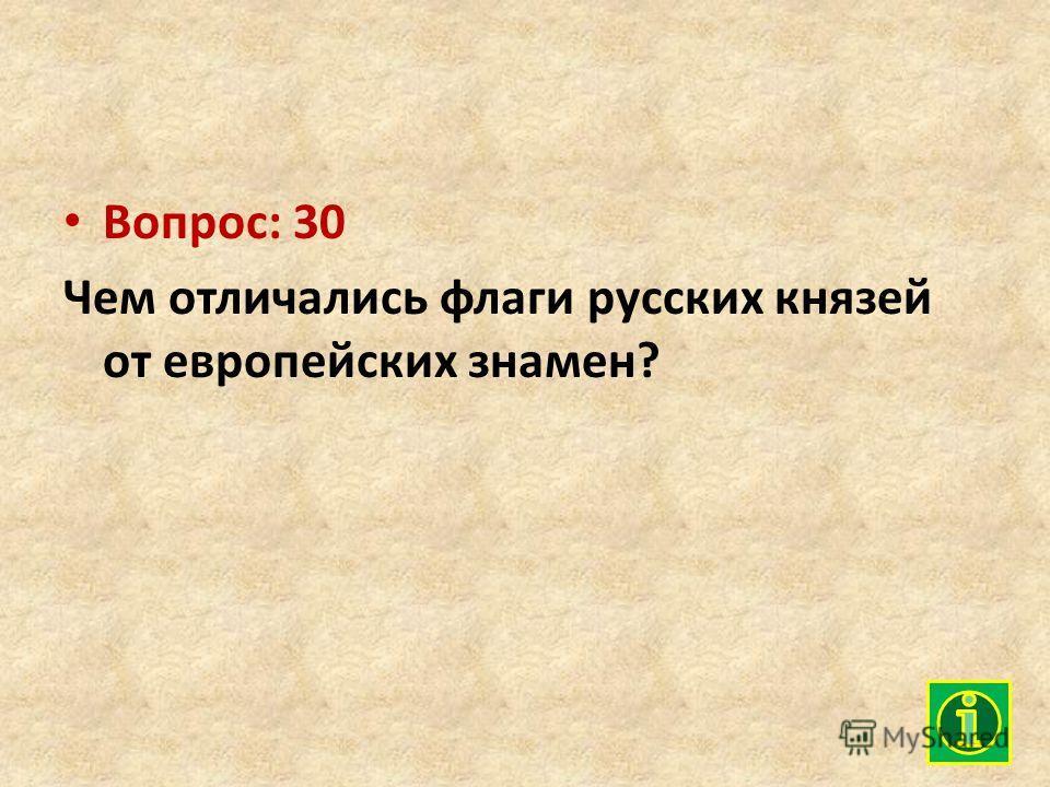 Вопрос: 30 Чем отличались флаги русских князей от европейских знамен?