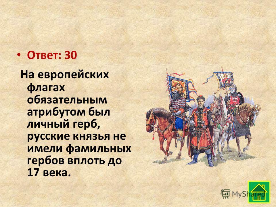 Ответ: 30 На европейских флагах обязательным атрибутом был личный герб, русские князья не имели фамильных гербов вплоть до 17 века.