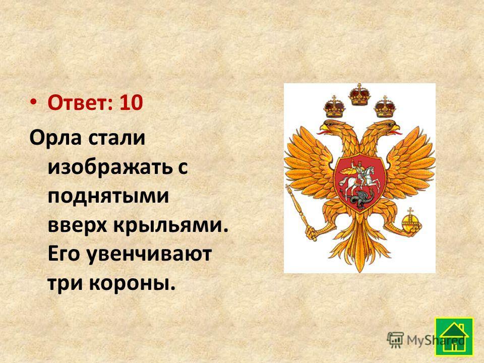 Ответ: 10 Орла стали изображать с поднятыми вверх крыльями. Его увенчивают три короны.