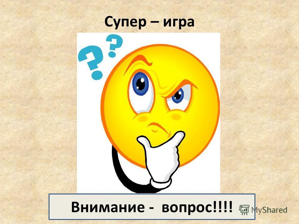 Супер – игра Внимание - вопрос!!!!