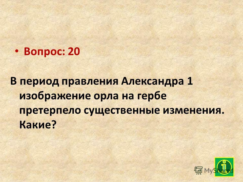 Вопрос: 20 В период правления Александра 1 изображение орла на гербе претерпело существенные изменения. Какие?