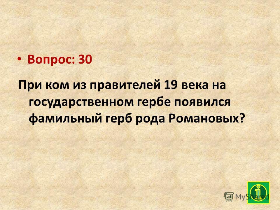 Вопрос: 30 При ком из правителей 19 века на государственном гербе появился фамильный герб рода Романовых?