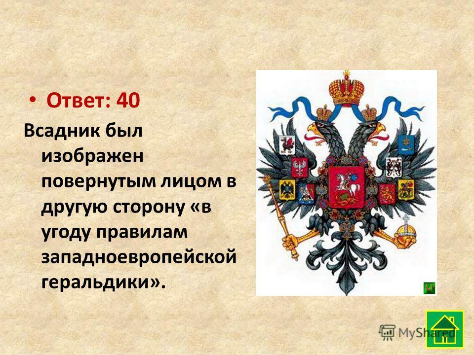 Ответ: 40 Всадник был изображен повернутым лицом в другую сторону «в угоду правилам западноевропейской геральдики».