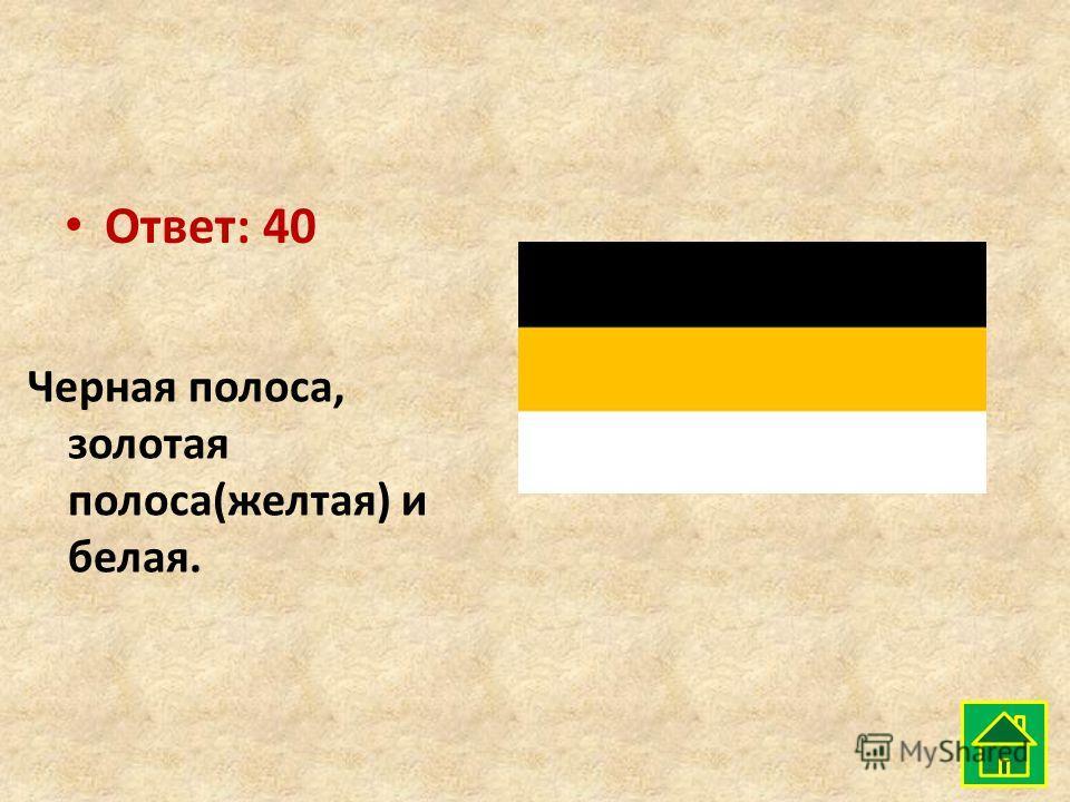 Ответ: 40 Черная полоса, золотая полоса(желтая) и белая.