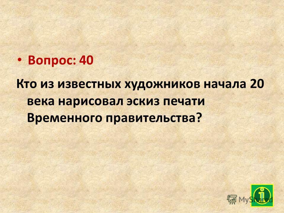 Вопрос: 40 Кто из известных художников начала 20 века нарисовал эскиз печати Временного правительства?
