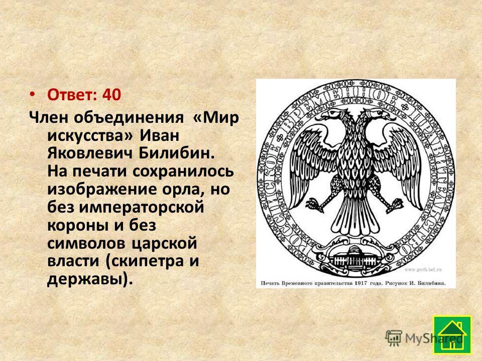 Ответ: 40 Член объединения «Мир искусства» Иван Яковлевич Билибин. На печати сохранилось изображение орла, но без императорской короны и без символов царской власти (скипетра и державы).