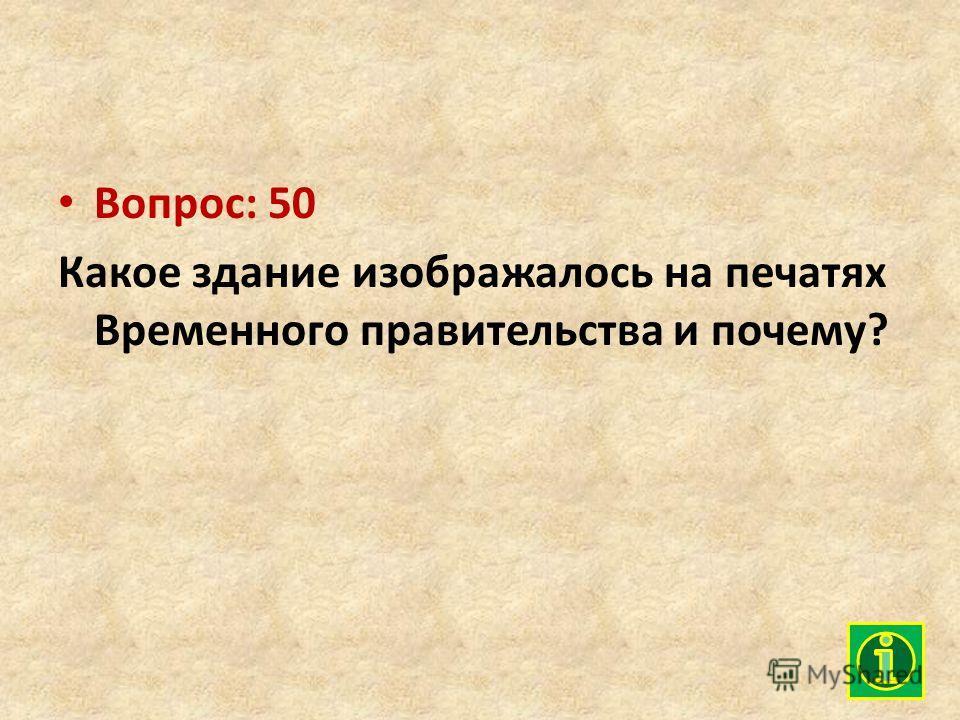 Вопрос: 50 Какое здание изображалось на печатях Временного правительства и почему?