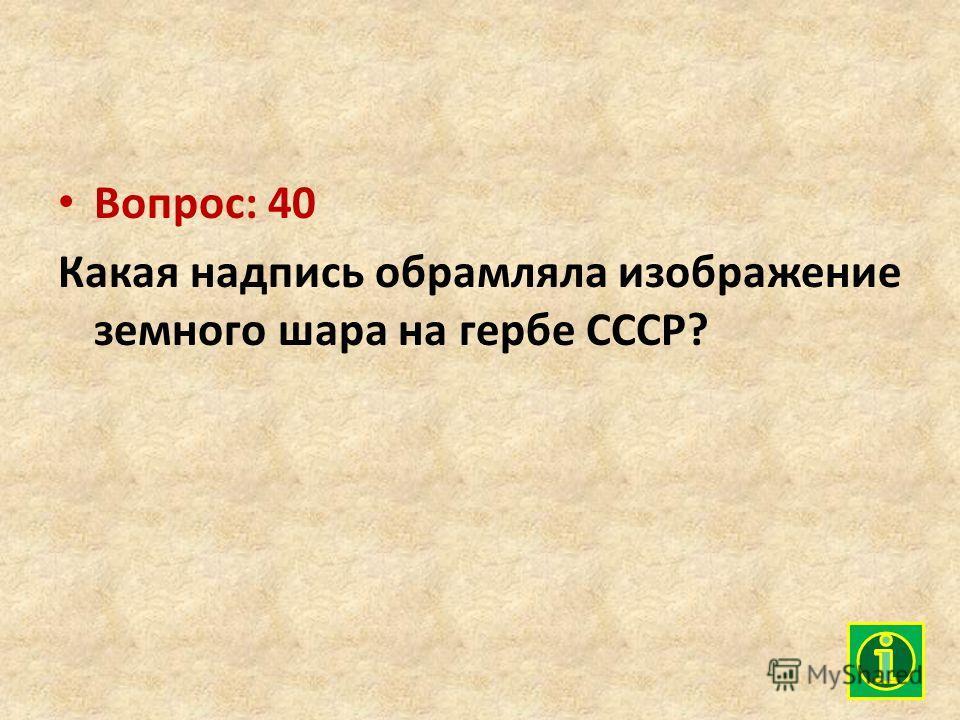 Вопрос: 40 Какая надпись обрамляла изображение земного шара на гербе СССР?