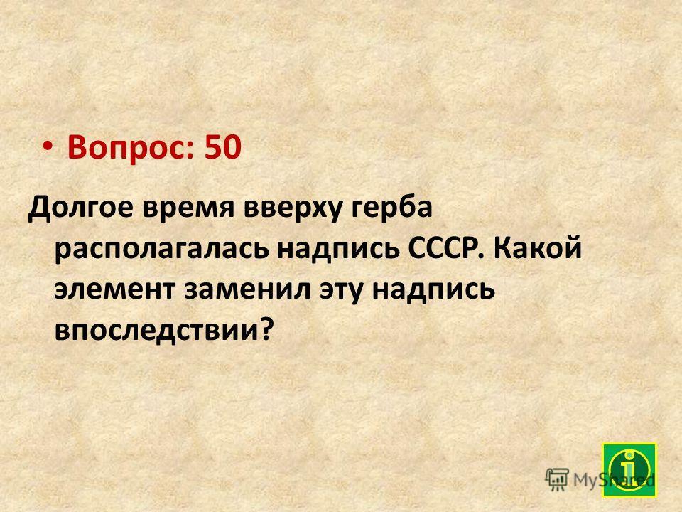 Вопрос: 50 Долгое время вверху герба располагалась надпись СССР. Какой элемент заменил эту надпись впоследствии?