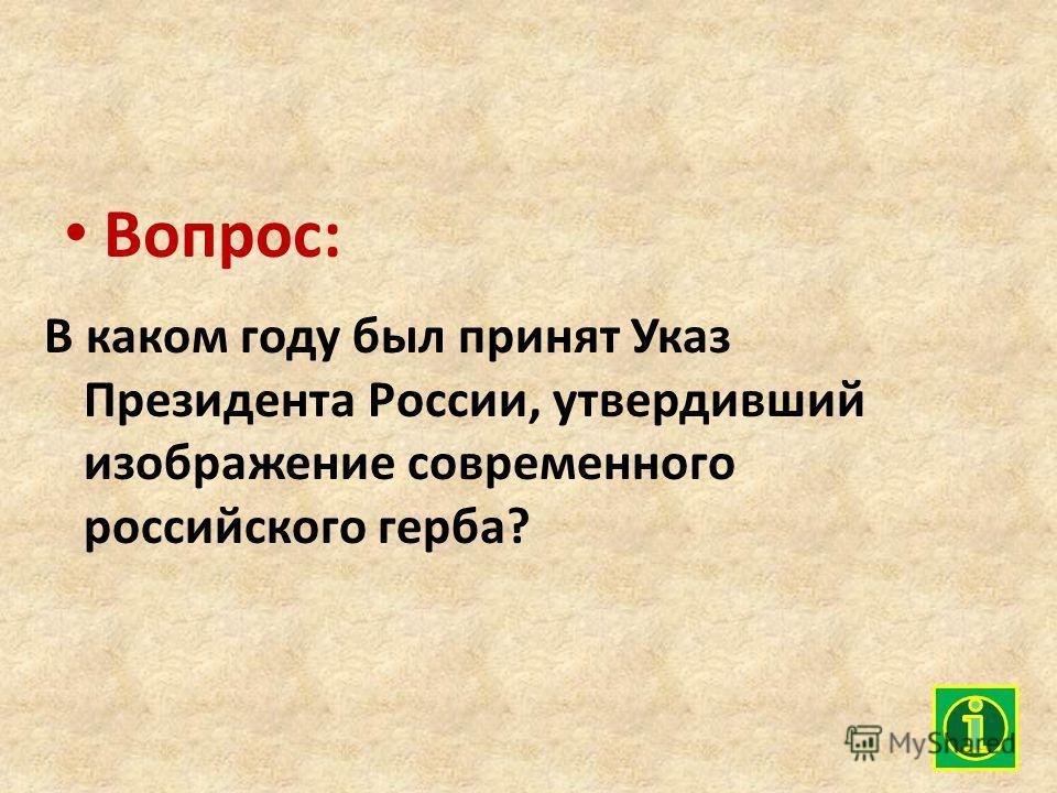 Вопрос: В каком году был принят Указ Президента России, утвердивший изображение современного российского герба?