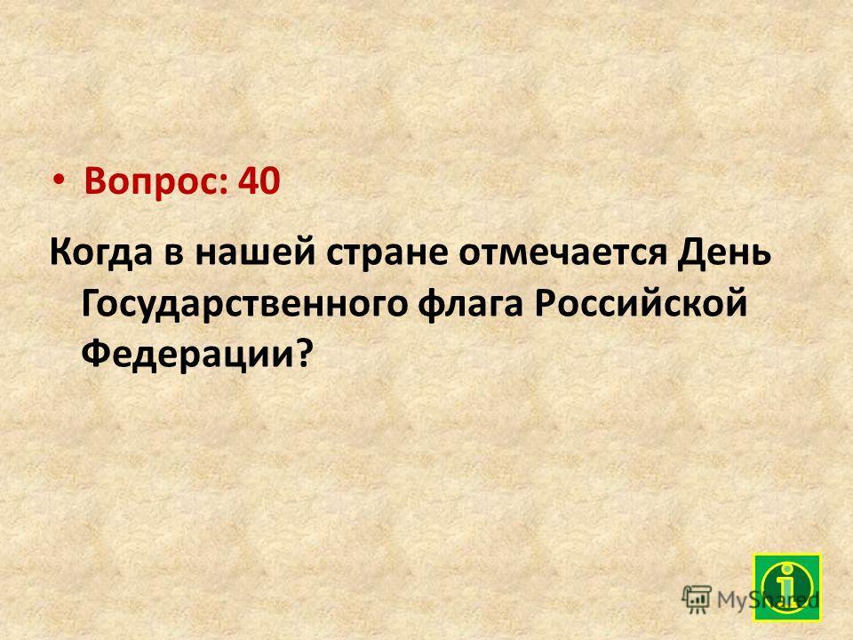 Вопрос: 40 Когда в нашей стране отмечается День Государственного флага Российской Федерации?