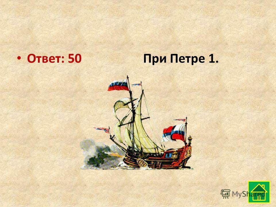 Ответ: 50При Петре 1.