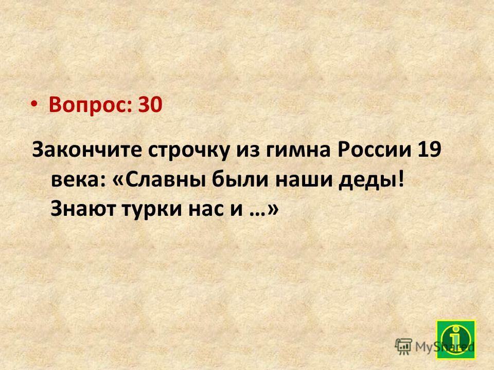 Вопрос: 30 Закончите строчку из гимна России 19 века: «Славны были наши деды! Знают турки нас и …»