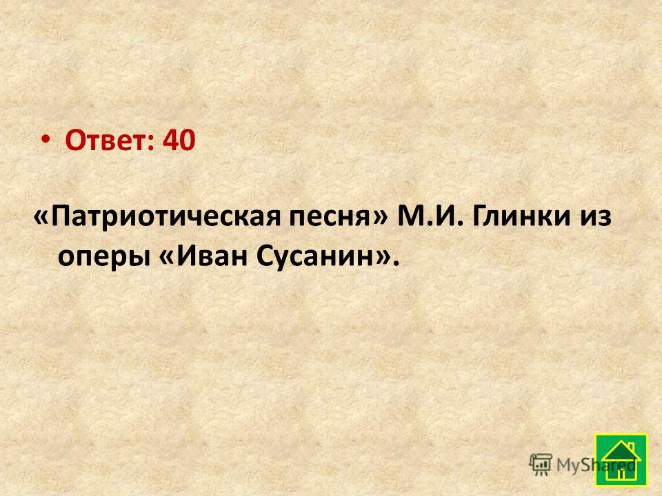 Ответ: 40 «Патриотическая песня» М.И. Глинки из оперы «Иван Сусанин».