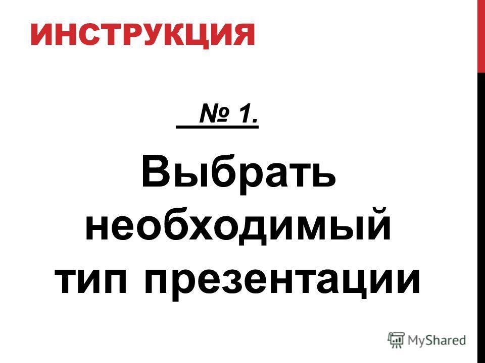 ИНСТРУКЦИЯ 1. Выбрать необходимый тип презентации