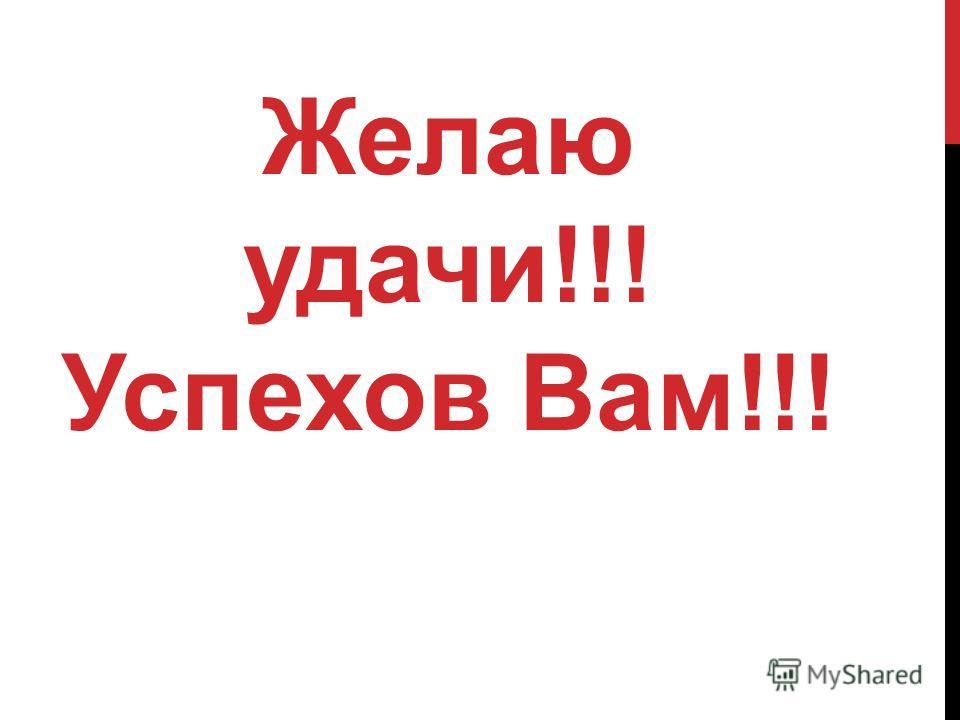 Желаю удачи!!! Успехов Вам!!!