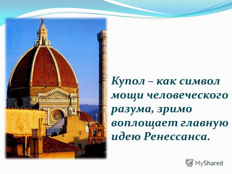 Купол – как символ мощи человеческого разума, зримо воплощает главную идею Ренессанса.