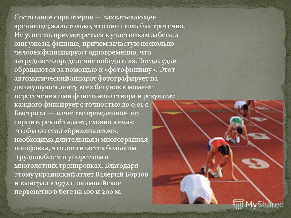 Состязание спринтеров захватывающее зрелиище; жаль только, что оно столь быстротечно. Не успеешь присмотреться к участникам забега, а они уже на финише, причем зачастую несколько человек финишируют одновременно, что затрудняет определение победителя.