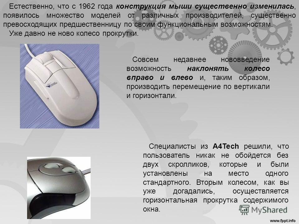 Естественно, что с 1962 года конструкция мыши существенно изменилась, появилось множество моделей от различных производителей, существенно превосходящих предшественницу по своим функциональным возможностям. Уже давно не ново колесо прокрутки. Совсем