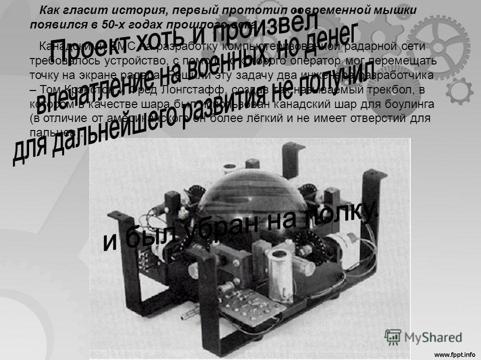 Как гласит история, первый прототип современной мышки появился в 50-х годах прошлого века. Канадскими ВМС на разработку компьютеризованной радарной сети требовалось устройство, с помощью которого оператор мог перемещать точку на экране радара. Решили