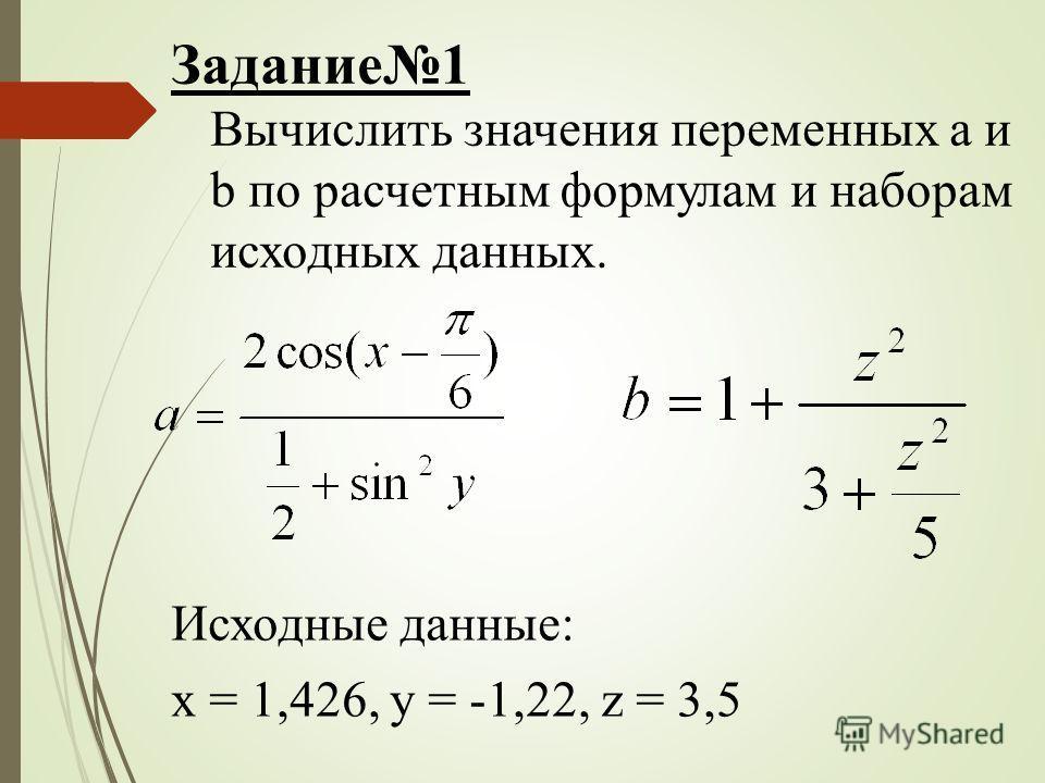 Задание1 Вычислить значения переменных a и b по расчетным формулам и наборам исходных данных. Исходные данные: x = 1,426, y = -1,22, z = 3,5